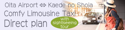 Oita Airport ⇔ Kaede no Shoja「Comfy Limousine Taxi Direct plan」 with sightseeing tour